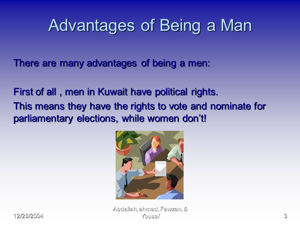 12/28/2004 Abdallah, ahmad, Fawzan, & Yousef3 Advantages of Being a Man There are many advantages of being a men: First of all, men in Kuwait have political rights.