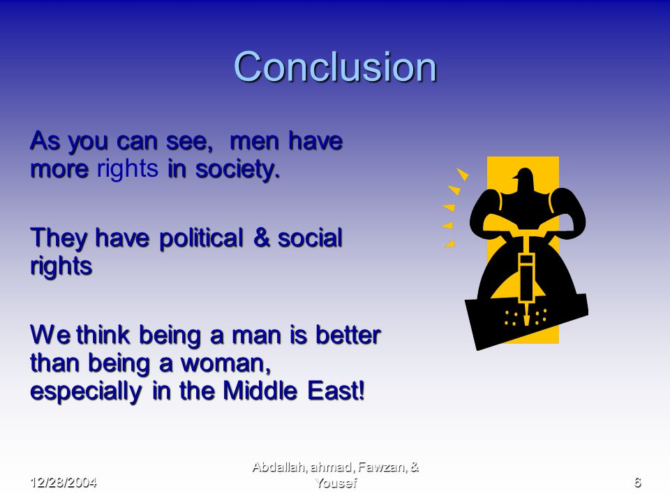 12/28/2004 Abdallah, ahmad, Fawzan, & Yousef6 Conclusion As you can see, men have more in society.