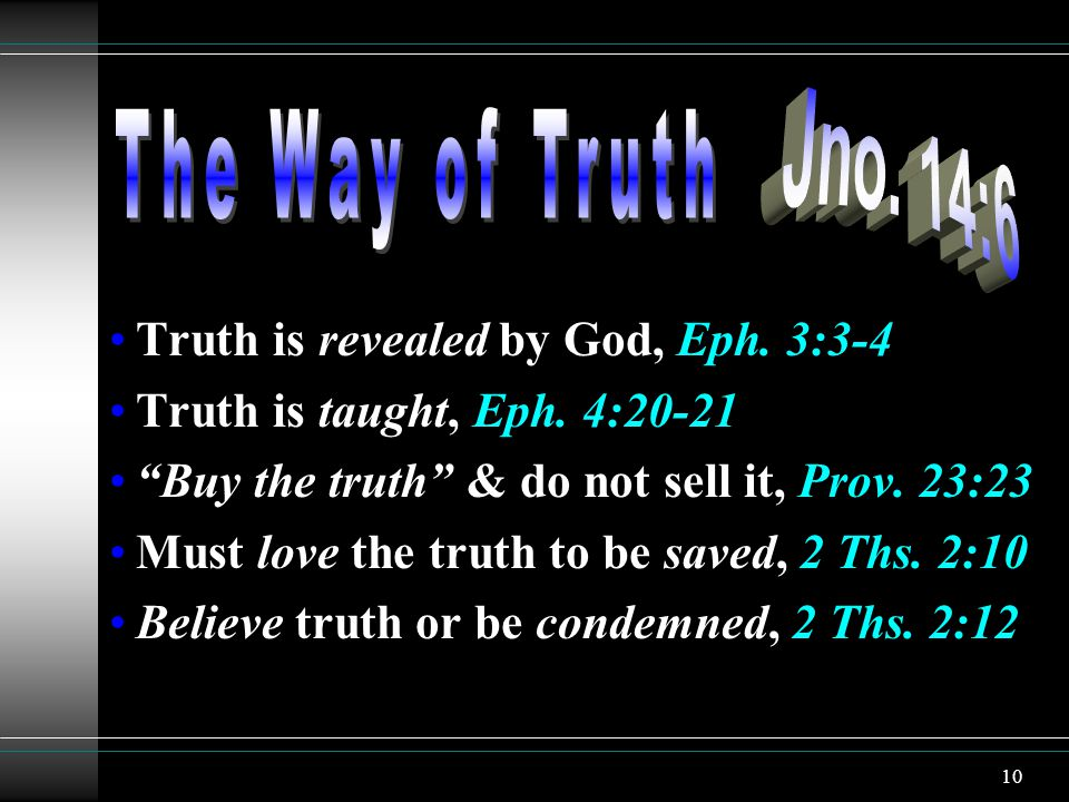 10 Truth is revealed by God, Eph. 3:3-4 Truth is taught, Eph. 4:20-21 Buy the truth & do not sell it, Prov. 23:23 Must love the truth to be saved, 2 T