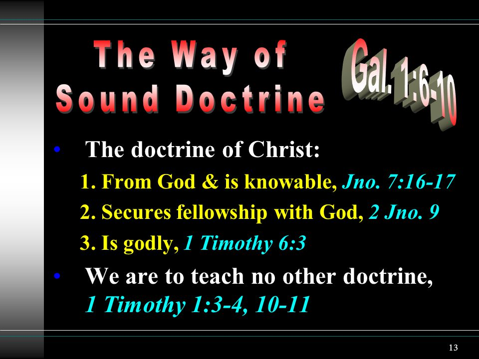 13 The doctrine of Christ: 1. From God & is knowable, Jno. 7:16-17 2. Secures fellowship with God, 2 Jno. 9 3. Is godly, 1 Timothy 6:3 We are to teach