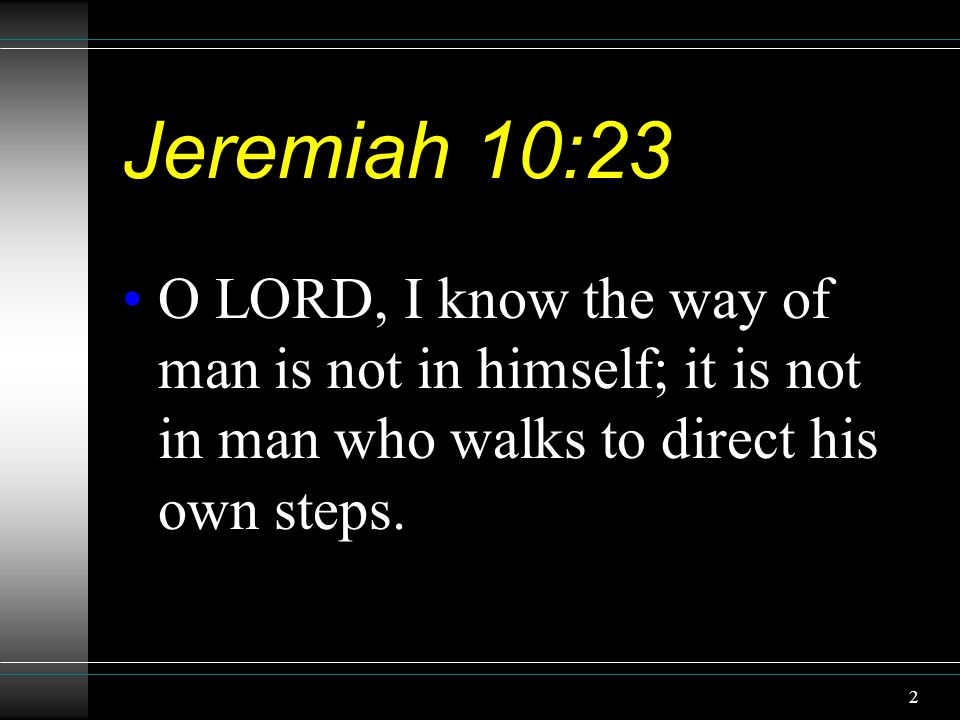 2 Jeremiah 10:23 O LORD, I know the way of man is not in himself; it is not in man who walks to direct his own steps.