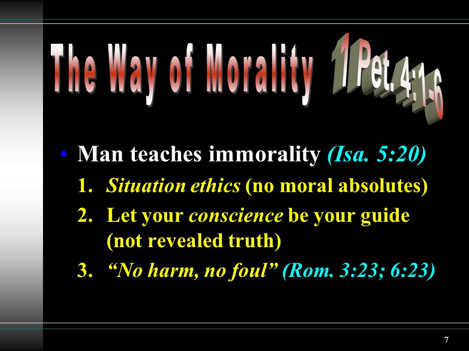 7 Man teaches immorality (Isa. 5:20) 1.Situation ethics (no moral absolutes) 2.Let your conscience be your guide (not revealed truth) 3.No harm, no fo