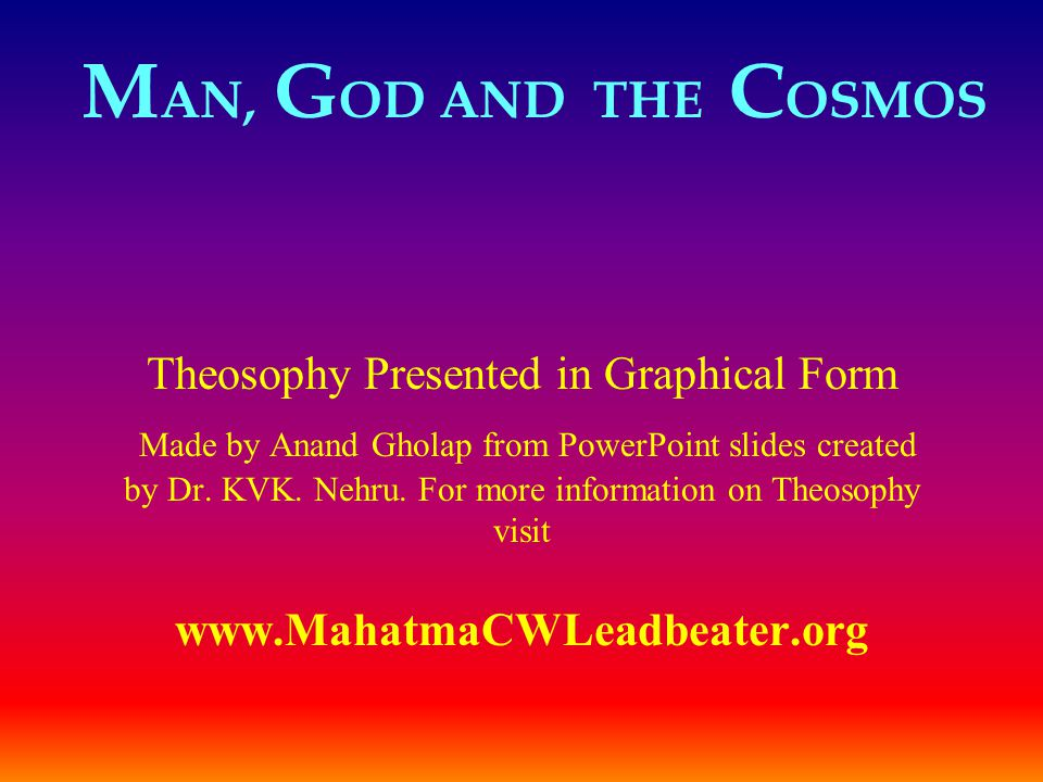 M AN, G OD AND THE C OSMOS Theosophy Presented in Graphical Form Made by Anand Gholap from PowerPoint slides created by Dr. KVK. Nehru. For more infor