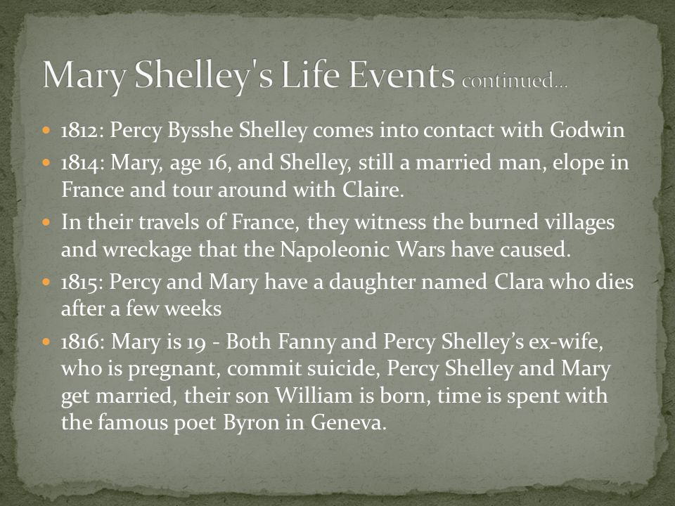 1812: Percy Bysshe Shelley comes into contact with Godwin 1814: Mary, age 16, and Shelley, still a married man, elope in France and tour around with Claire.