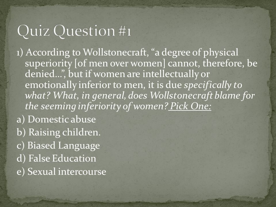 1) According to Wollstonecraft, a degree of physical superiority [of men over women] cannot, therefore, be denied…, but if women are intellectually or emotionally inferior to men, it is due specifically to what.