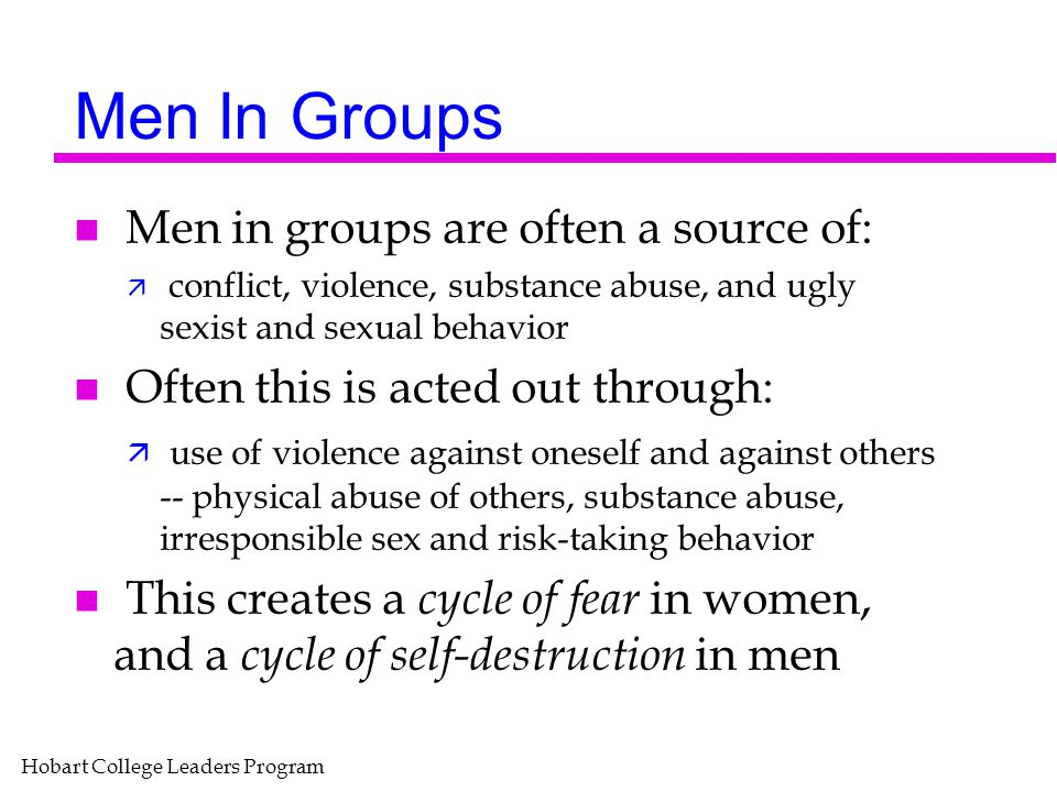 Hobart College Leaders Program Men In Groups n Men in groups are often a source of: ä conflict, violence, substance abuse, and ugly sexist and sexual