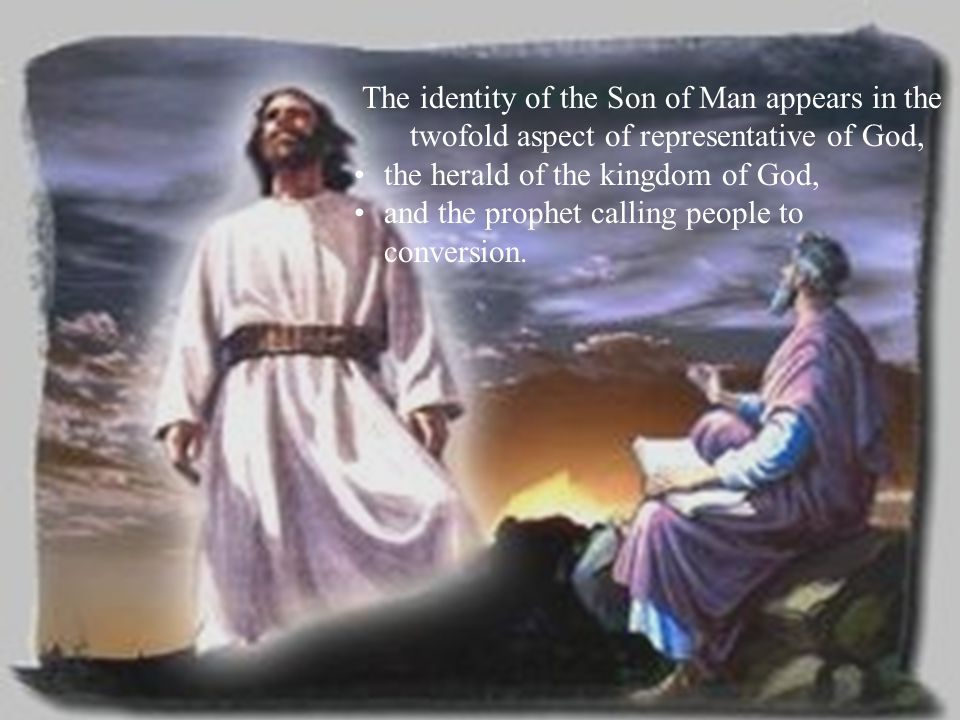 The identity of the Son of Man appears in the twofold aspect of representative of God, the herald of the kingdom of God, and the prophet calling peopl