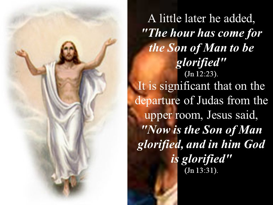 A little later he added, The hour has come for the Son of Man to be glorified (Jn 12:23).