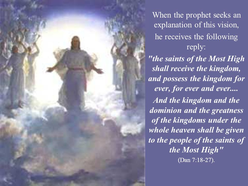When the prophet seeks an explanation of this vision, he receives the following reply: the saints of the Most High shall receive the kingdom, and possess the kingdom for ever, for ever and ever....