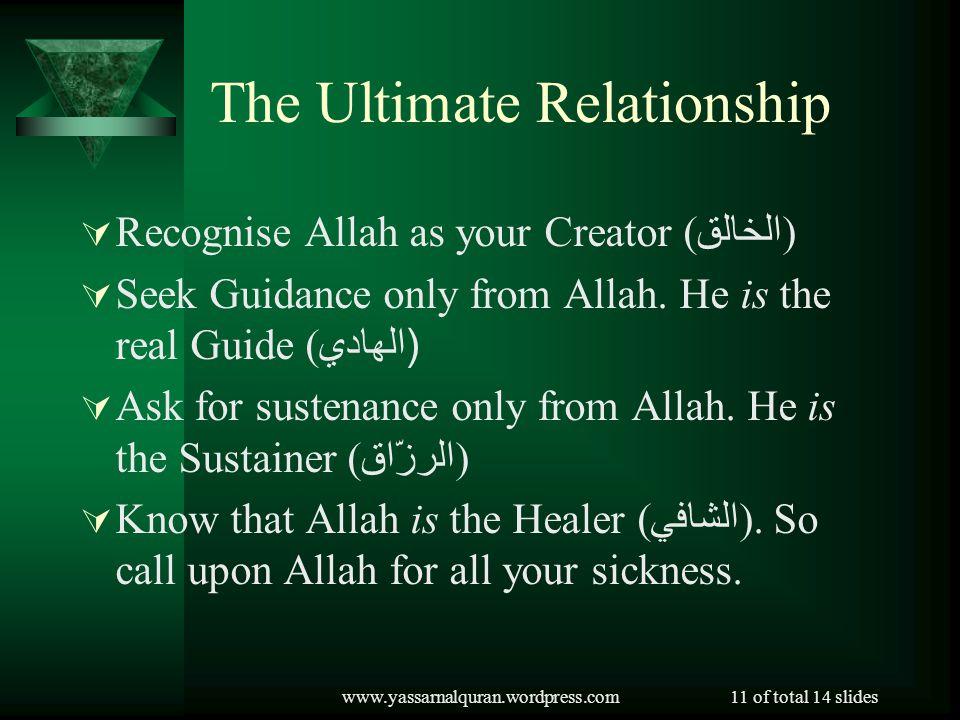 www.yassarnalquran.wordpress.com11 of total 14 slides The Ultimate Relationship Recognise Allah as your Creator ( الخالق ) Seek Guidance only from Allah.