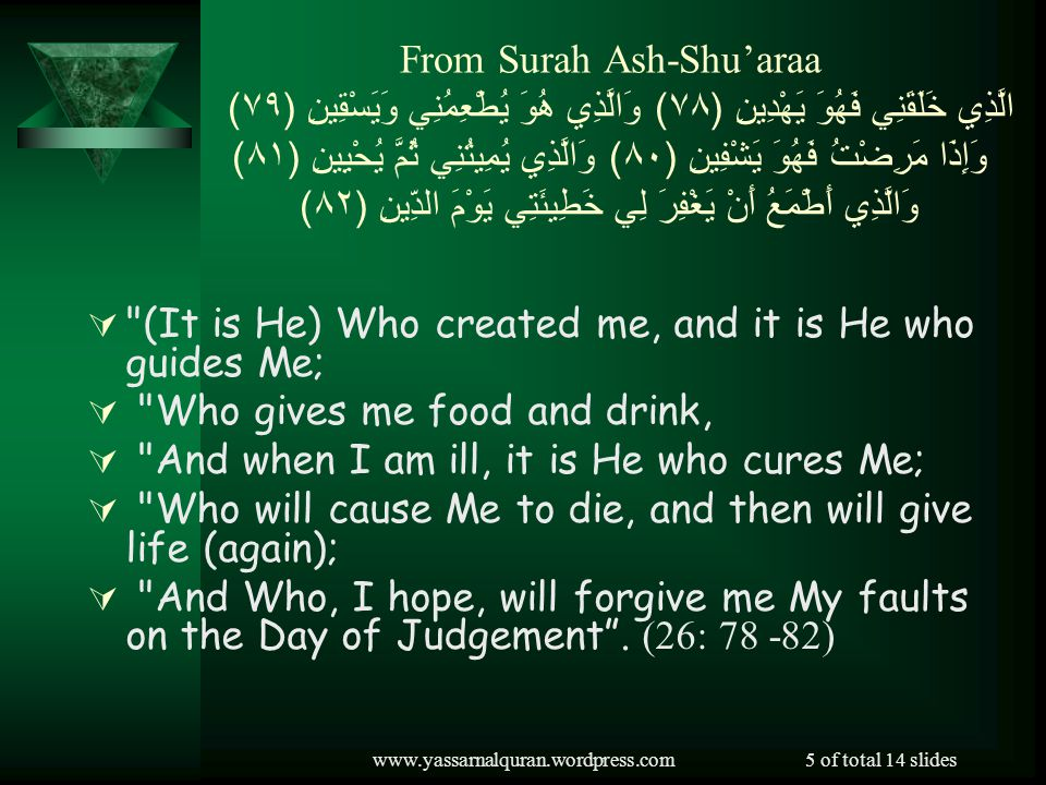 www.yassarnalquran.wordpress.com5 of total 14 slides From Surah Ash-Shuaraa الَّذِي خَلَقَنِي فَهُوَ يَهْدِينِ ( ٧٨ ) وَالَّذِي هُوَ يُطْعِمُنِي وَيَسْقِينِ ( ٧٩ ) وَإِذَا مَرِضْتُ فَهُوَ يَشْفِينِ ( ٨٠ ) وَالَّذِي يُمِيتُنِي ثُمَّ يُحْيِينِ ( ٨١ ) وَالَّذِي أَطْمَعُ أَنْ يَغْفِرَ لِي خَطِيئَتِي يَوْمَ الدِّينِ ( ٨٢ ) (It is He) Who created me, and it is He who guides Me; Who gives me food and drink, And when I am ill, it is He who cures Me; Who will cause Me to die, and then will give life (again); And Who, I hope, will forgive me My faults on the Day of Judgement.