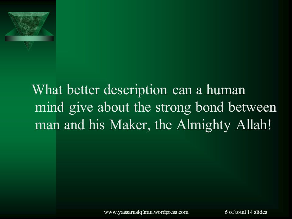 www.yassarnalquran.wordpress.com6 of total 14 slides What better description can a human mind give about the strong bond between man and his Maker, the Almighty Allah!.