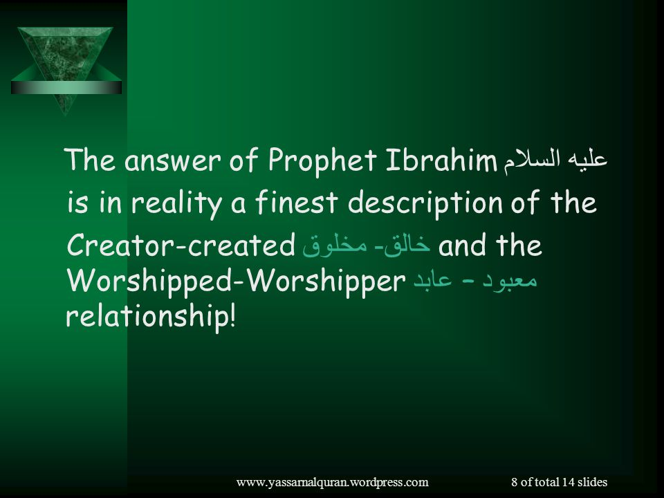 www.yassarnalquran.wordpress.com8 of total 14 slides The answer of Prophet Ibrahim عليه السلام is in reality a finest description of the Creator-created خالق - مخلوق and the Worshipped-Worshipper معبود – عابد relationship!