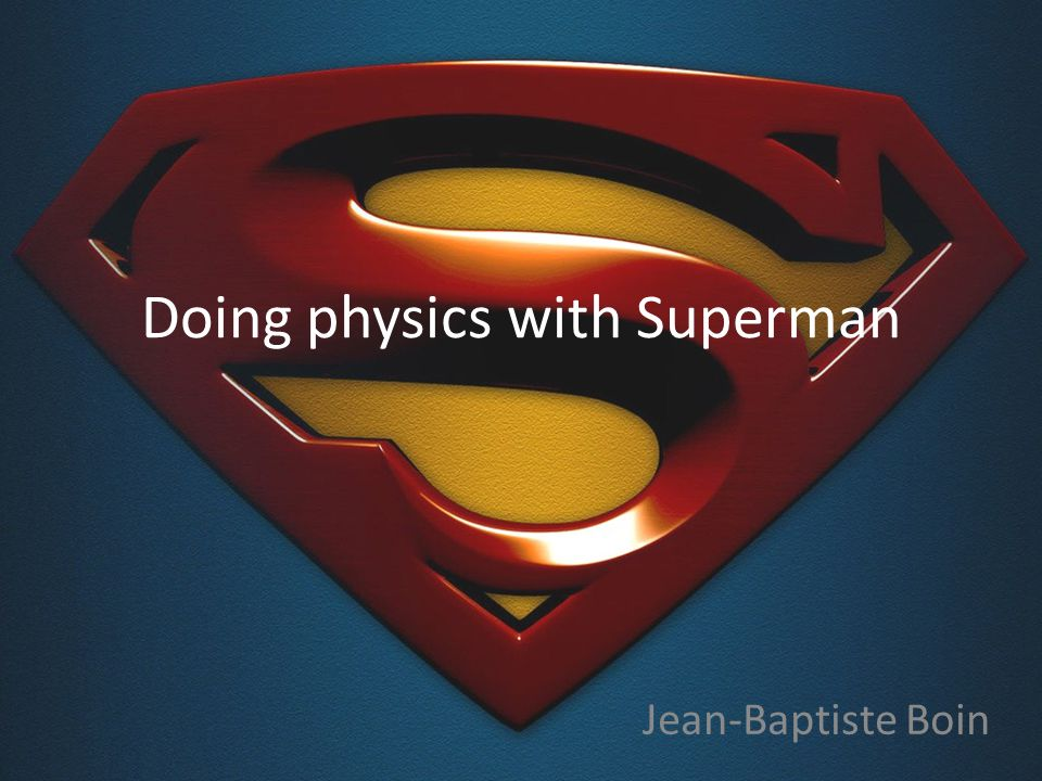 Doing physics with Superman Jean-Baptiste Boin