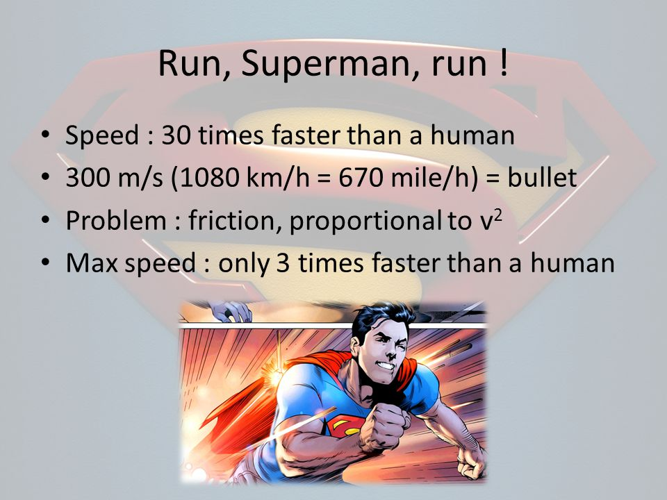Run, Superman, run ! Speed : 30 times faster than a human 300 m/s (1080 km/h = 670 mile/h) = bullet Problem : friction, proportional to v 2 Max speed