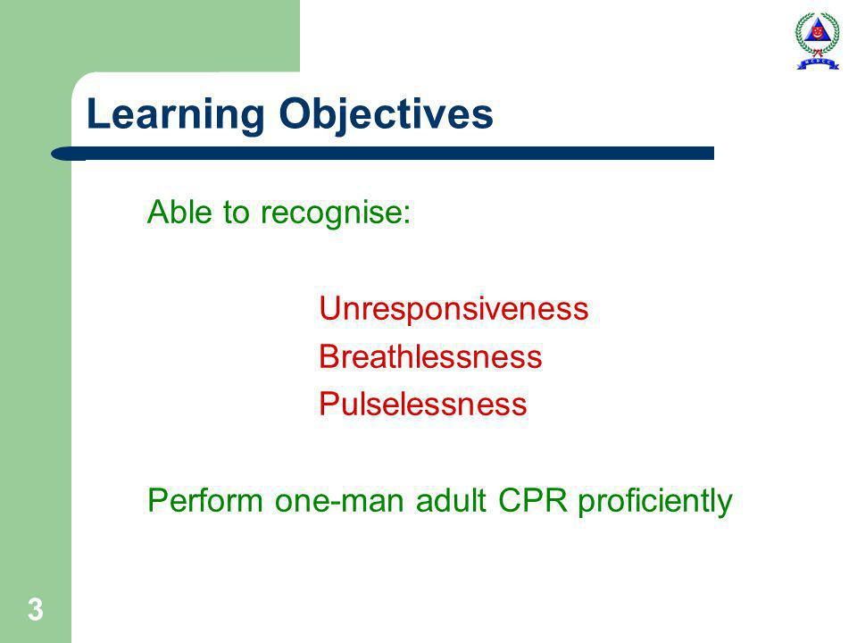 3 Learning Objectives Able to recognise: Unresponsiveness Breathlessness Pulselessness Perform one-man adult CPR proficiently