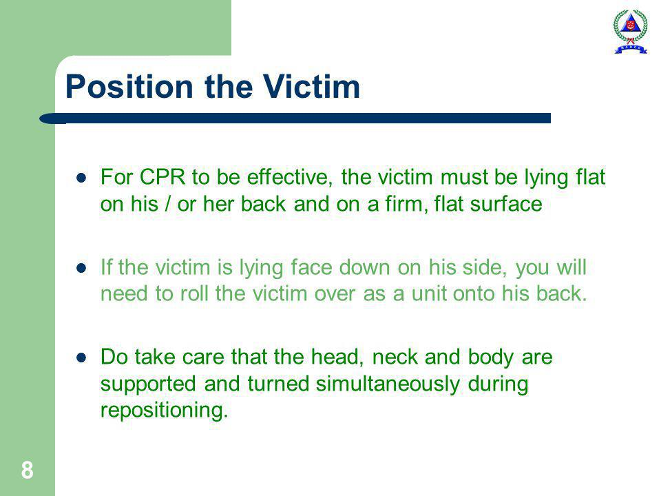 8 Position the Victim For CPR to be effective, the victim must be lying flat on his / or her back and on a firm, flat surface If the victim is lying face down on his side, you will need to roll the victim over as a unit onto his back.