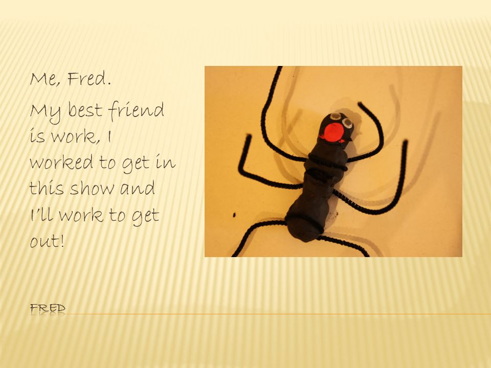 Me, Fred. My best friend is work, I worked to get in this show and Ill work to get out!