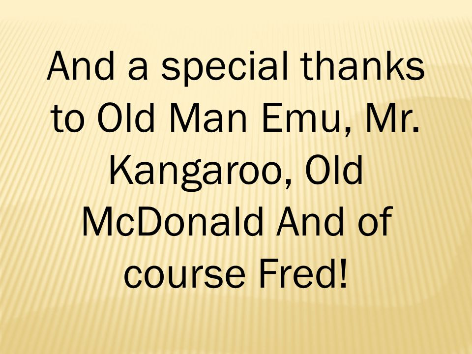 And a special thanks to Old Man Emu, Mr. Kangaroo, Old McDonald And of course Fred!