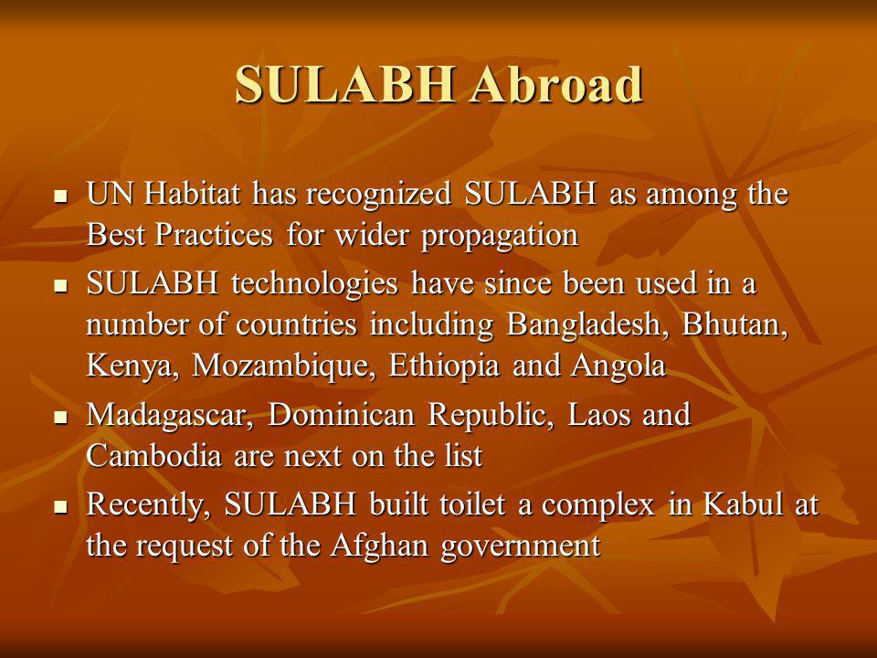 SULABH Abroad UN Habitat has recognized SULABH as among the Best Practices for wider propagation UN Habitat has recognized SULABH as among the Best Practices for wider propagation SULABH technologies have since been used in a number of countries including Bangladesh, Bhutan, Kenya, Mozambique, Ethiopia and Angola SULABH technologies have since been used in a number of countries including Bangladesh, Bhutan, Kenya, Mozambique, Ethiopia and Angola Madagascar, Dominican Republic, Laos and Cambodia are next on the list Madagascar, Dominican Republic, Laos and Cambodia are next on the list Recently, SULABH built toilet a complex in Kabul at the request of the Afghan government Recently, SULABH built toilet a complex in Kabul at the request of the Afghan government