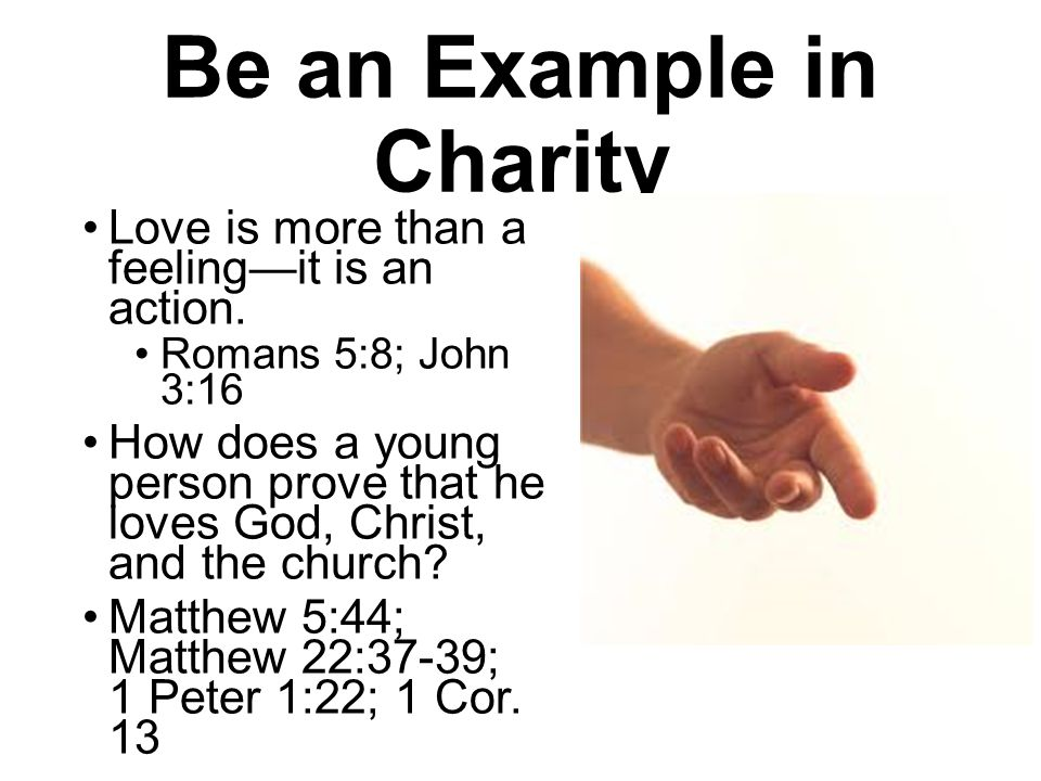 Be an Example in Charity Love is more than a feelingit is an action. Romans 5:8; John 3:16 How does a young person prove that he loves God, Christ, an