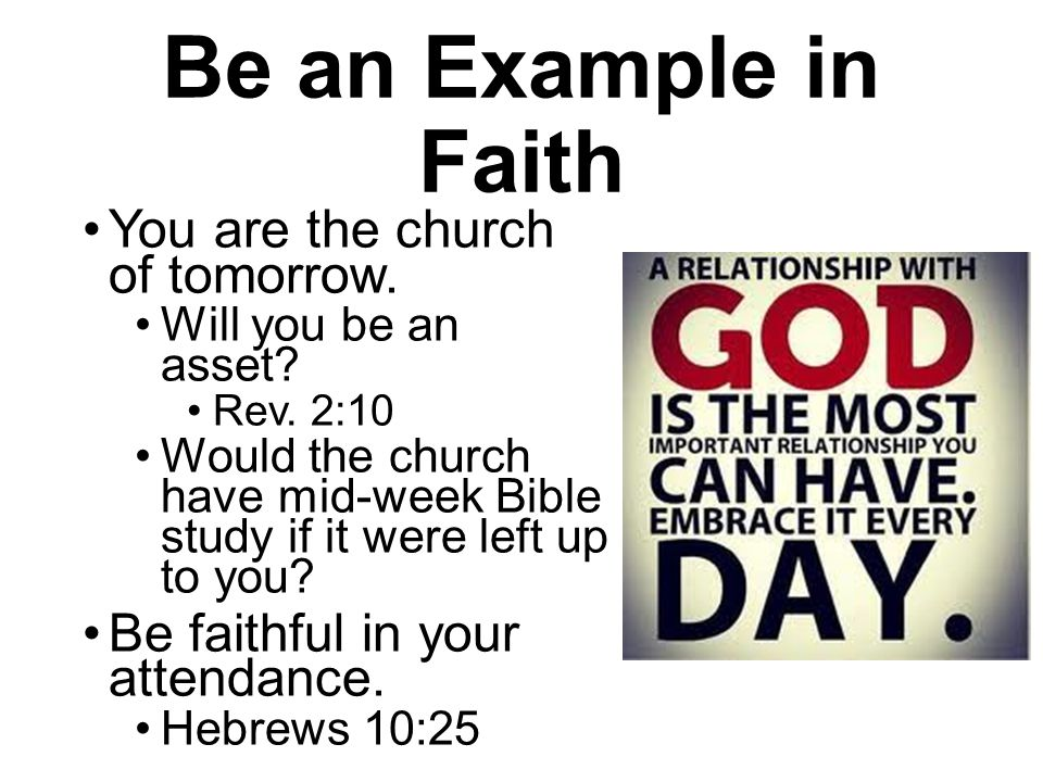 Be an Example in Faith You are the church of tomorrow. Will you be an asset? Rev. 2:10 Would the church have mid-week Bible study if it were left up t