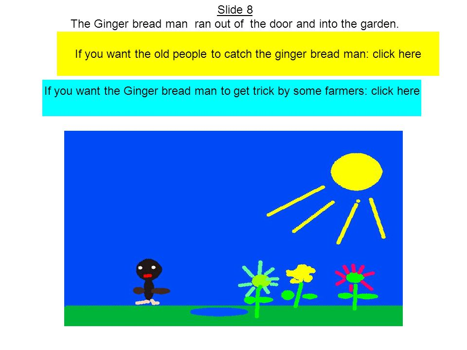 Slide 8 The Ginger bread man ran out of the door and into the garden.