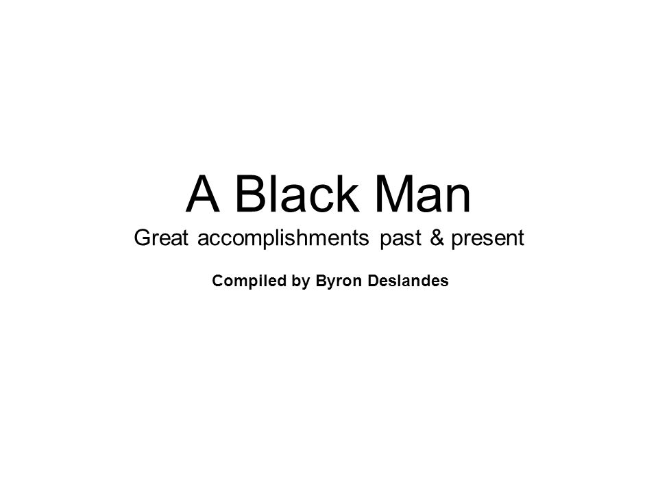 A Black Man Great accomplishments past & present Compiled by Byron Deslandes