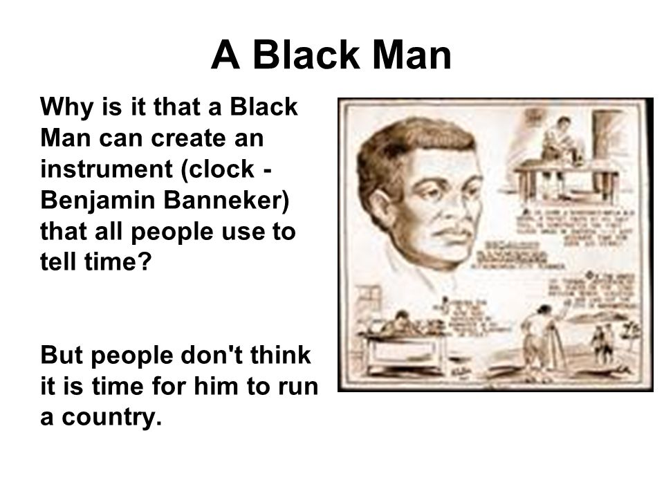 A Black Man Why is it that a Black Man can create an instrument (clock - Benjamin Banneker) that all people use to tell time.