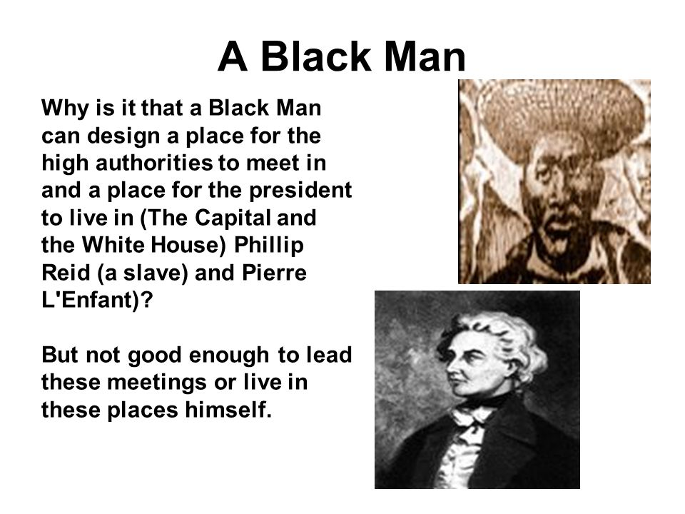 A Black Man Why is it that a Black Man can design a place for the high authorities to meet in and a place for the president to live in (The Capital and the White House) Phillip Reid (a slave) and Pierre L Enfant).
