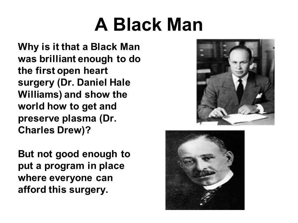 A Black Man Why is it that a Black Man was brilliant enough to do the first open heart surgery (Dr.