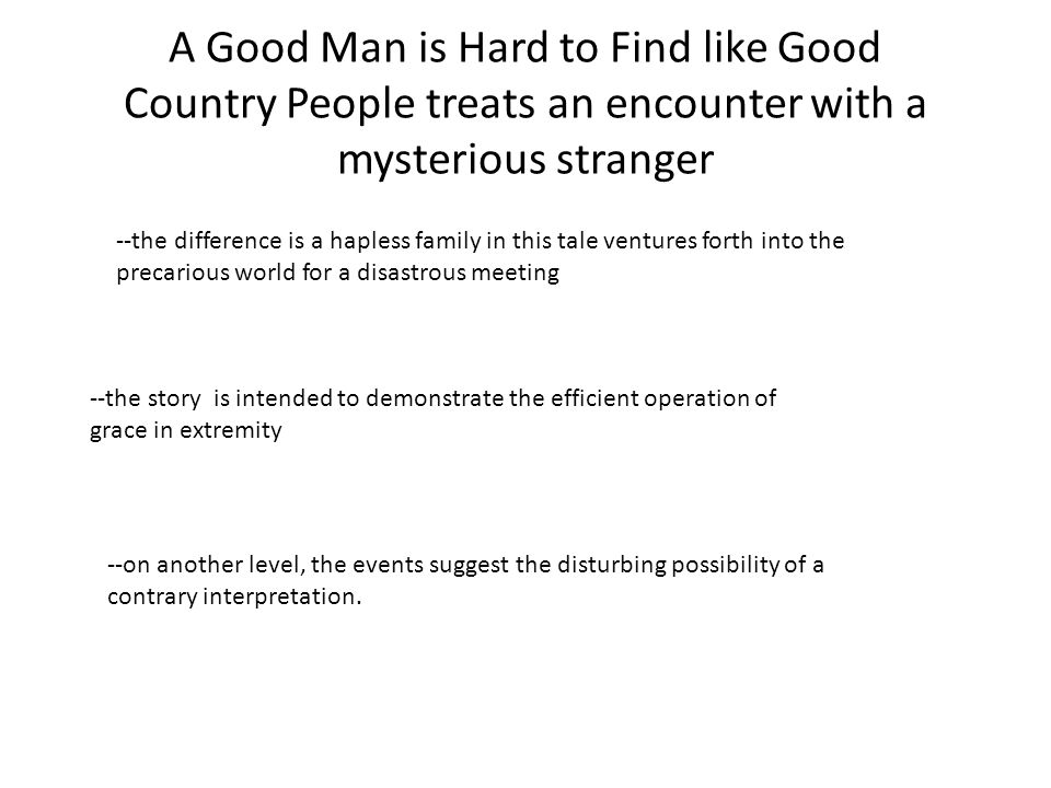 A Good Man is Hard to Find like Good Country People treats an encounter with a mysterious stranger --the difference is a hapless family in this tale v