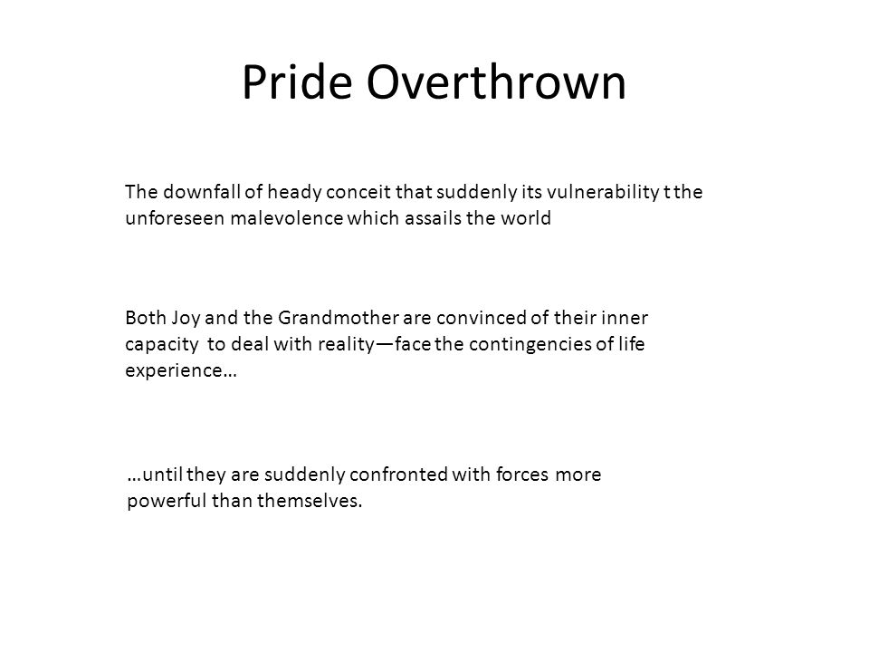 Pride Overthrown The downfall of heady conceit that suddenly its vulnerability t the unforeseen malevolence which assails the world Both Joy and the Grandmother are convinced of their inner capacity to deal with realityface the contingencies of life experience… …until they are suddenly confronted with forces more powerful than themselves.