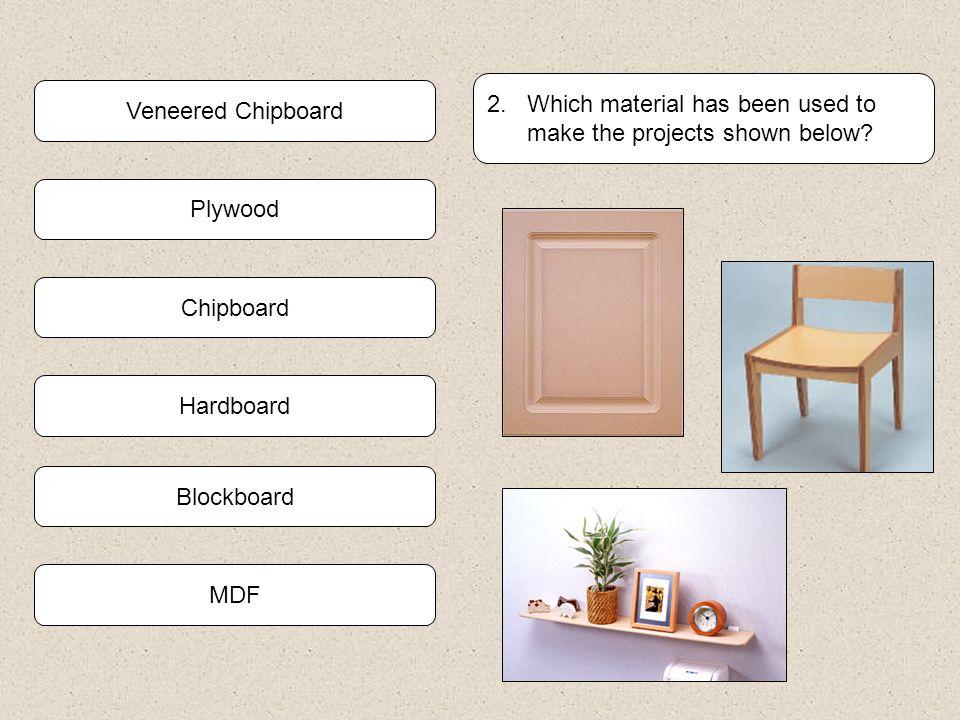Plywood Blockboard 1.Name the man made board shown below. Hardboard Chipboard MDF Formica