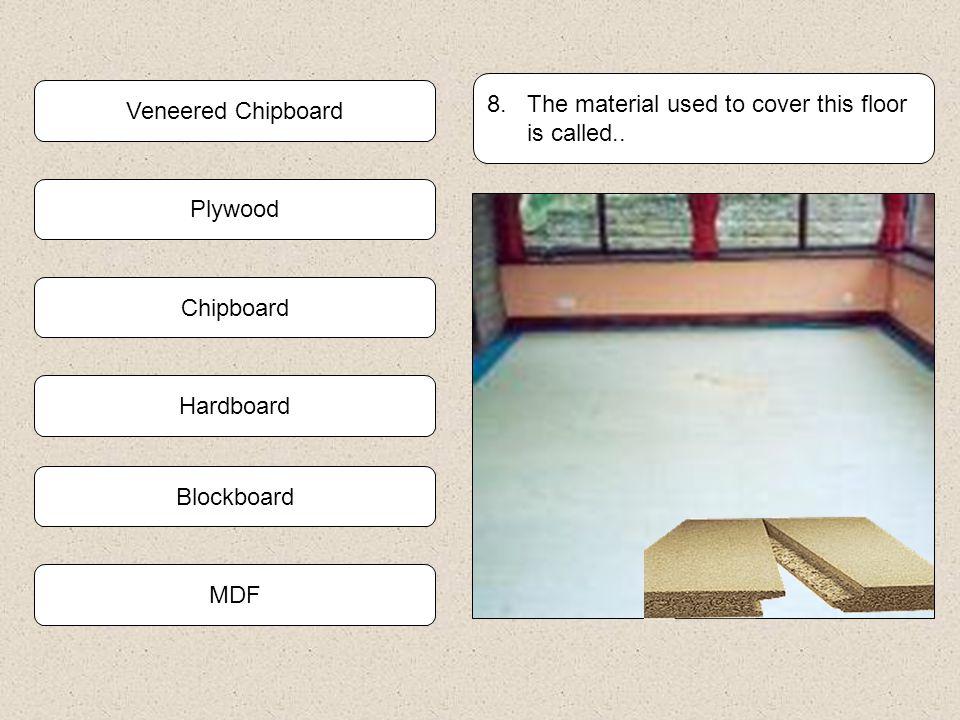 Plywood Blockboard 7. Name the man made board shown below. Veneered Chipboard Chipboard MDF Formica