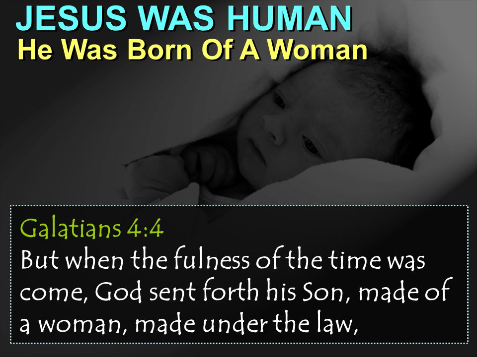 JESUS WAS HUMAN He Was Born Of A Woman Galatians 4:4 But when the fulness of the time was come, God sent forth his Son, made of a woman, made under the law,