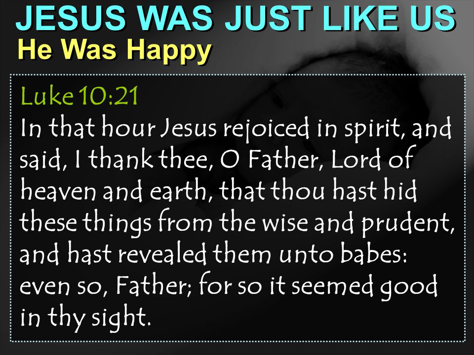 JESUS WAS JUST LIKE US He Was Happy Luke 10:21 In that hour Jesus rejoiced in spirit, and said, I thank thee, O Father, Lord of heaven and earth, that thou hast hid these things from the wise and prudent, and hast revealed them unto babes: even so, Father; for so it seemed good in thy sight.