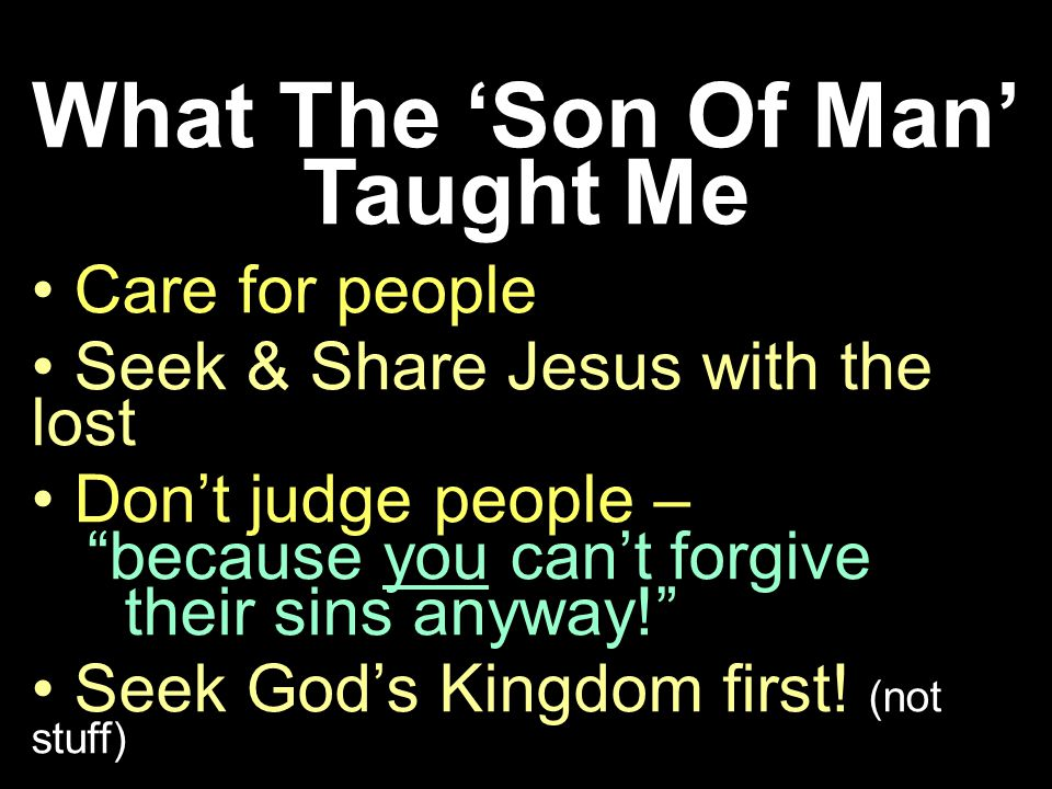 What The Son Of Man Taught Me Care for people Seek & Share Jesus with the lost Dont judge people – because you cant forgive their sins anyway.