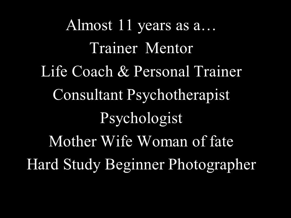 Almost 11 years as a… Trainer Mentor Life Coach & Personal Trainer Consultant Psychotherapist Psychologist Mother Wife Woman of fate Hard Study Beginner Photographer