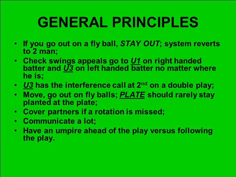 GENERAL PRINCIPLES If you go out on a fly ball, STAY OUT; system reverts to 2 man; Check swings appeals go to U1 on right handed batter and U3 on left handed batter no matter where he is; U3 has the interference call at 2 nd on a double play; Move, go out on fly balls; PLATE should rarely stay planted at the plate; Cover partners if a rotation is missed; Communicate a lot; Have an umpire ahead of the play versus following the play.