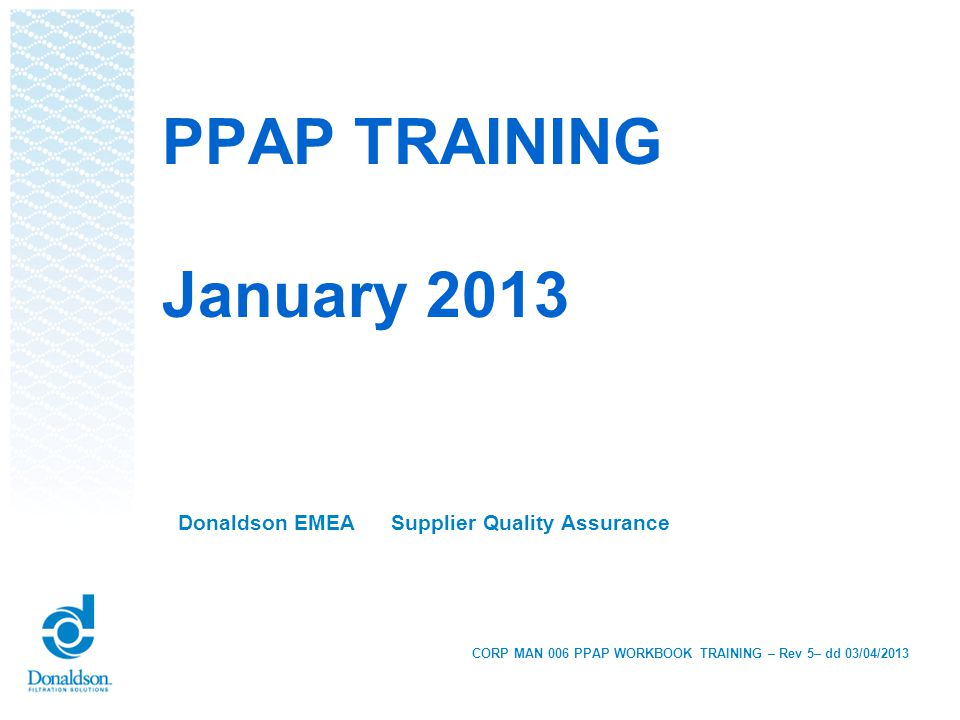 Donaldson EMEA Supplier Quality Assurance PPAP TRAINING January 2013 CORP MAN 006 PPAP WORKBOOK TRAINING – Rev 5– dd 03/04/2013