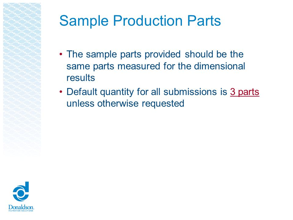 Sample Production Parts The sample parts provided should be the same parts measured for the dimensional results Default quantity for all submissions i