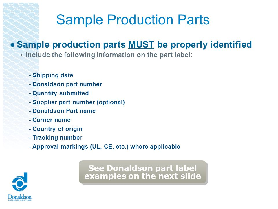 Sample Production Parts Sample production parts MUST be properly identified Include the following information on the part label: - Shipping date - Don