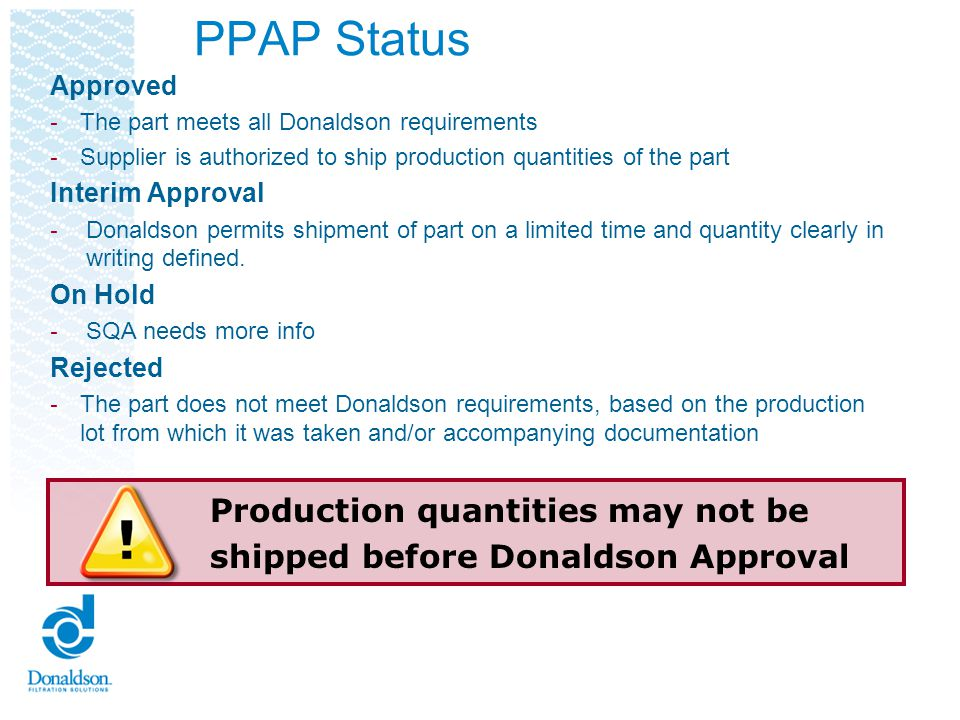 PPAP Status Approved - The part meets all Donaldson requirements - Supplier is authorized to ship production quantities of the part Interim Approval -