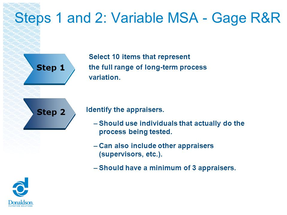 Steps 1 and 2: Variable MSA - Gage R&R Select 10 items that represent the full range of long-term process variation. Step 1 Identify the appraisers. –