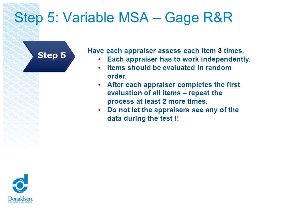 Step 5: Variable MSA – Gage R&R Have each appraiser assess each item 3 times. Each appraiser has to work independently. Items should be evaluated in r
