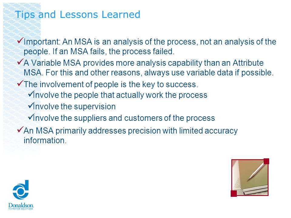 Important: An MSA is an analysis of the process, not an analysis of the people. If an MSA fails, the process failed. A Variable MSA provides more anal