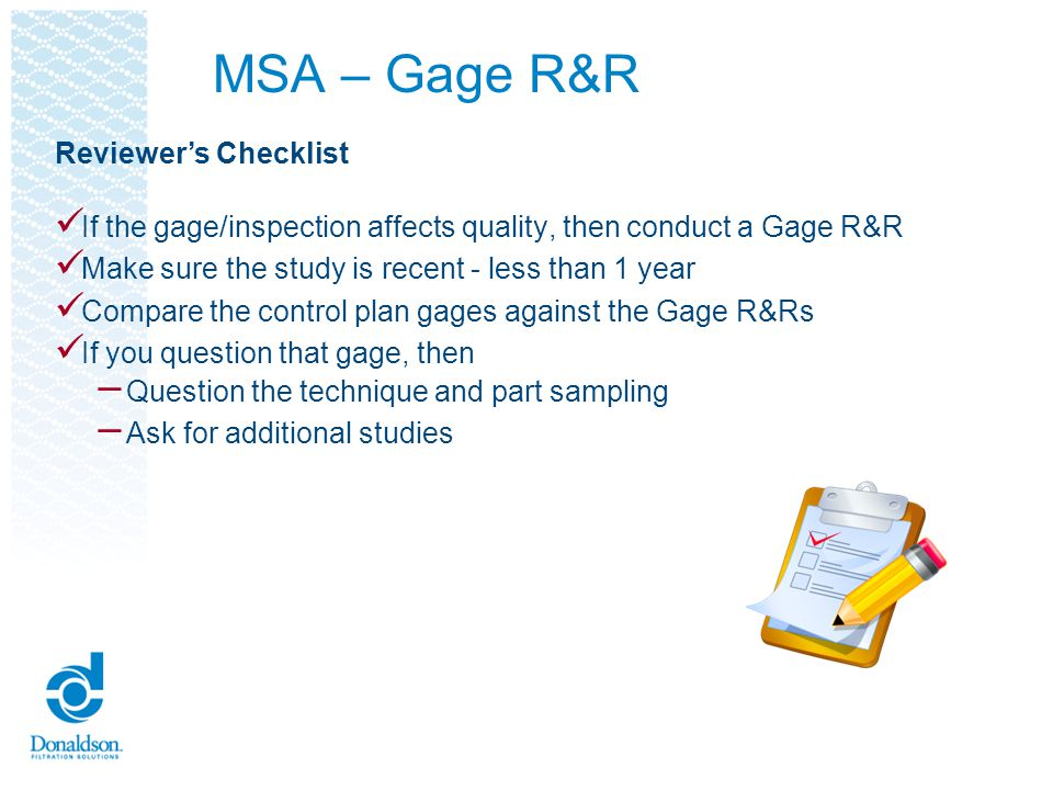 MSA – Gage R&R If the gage/inspection affects quality, then conduct a Gage R&R Make sure the study is recent - less than 1 year Compare the control pl