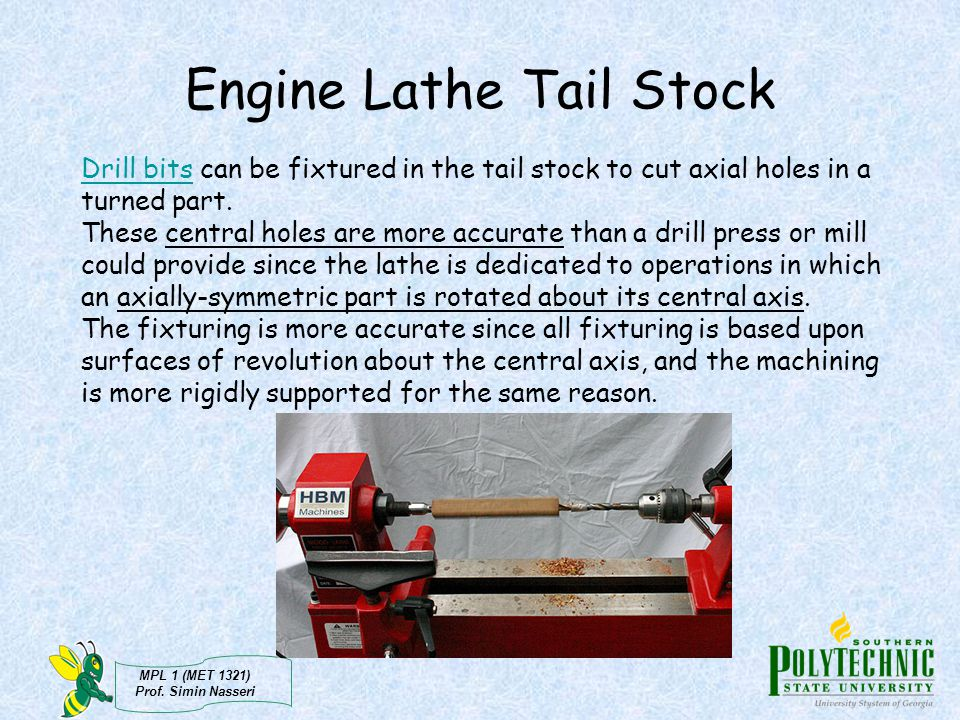 MPL 1 (MET 1321) Prof. Simin Nasseri Engine Lathe Tail Stock Drill bitsDrill bits can be fixtured in the tail stock to cut axial holes in a turned par