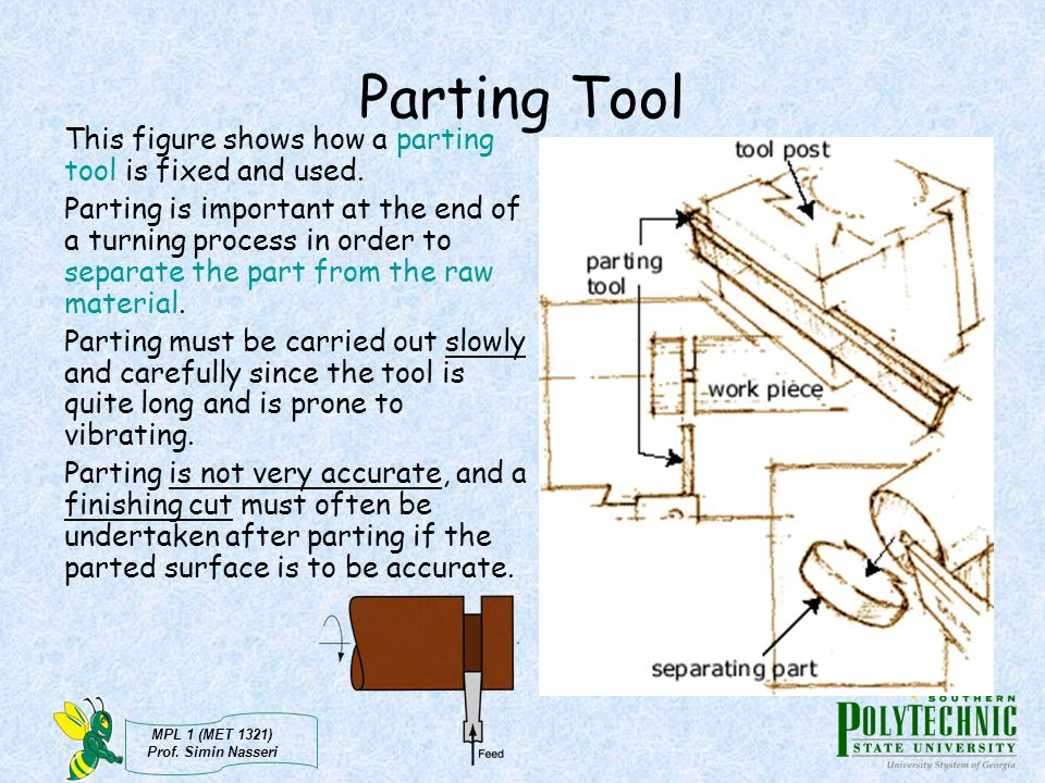MPL 1 (MET 1321) Prof. Simin Nasseri Parting Tool This figure shows how a parting tool is fixed and used. Parting is important at the end of a turning